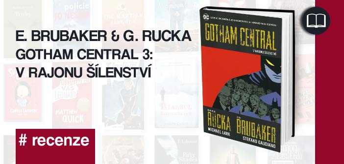 E. Brubaker & G. Rucka – Gotham Central 3: V rajonu šílenství